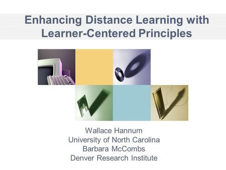 Enhancing Distance Learning with Learner-Centered Principles Wallace Hannum University of North Carolina Barbara McCombs Denver Research Institute.