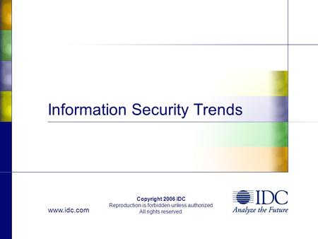Www.idc.com Copyright 2006 IDC Reproduction is forbidden unless authorized. All rights reserved. Information Security Trends.