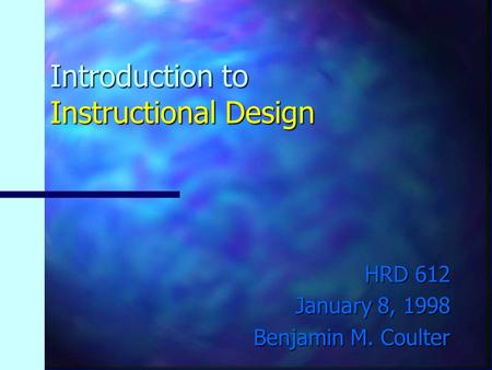 Introduction to Instructional Design HRD 612 January 8, 1998 Benjamin M. Coulter.