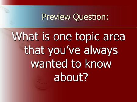Preview Question: What is one topic area that you've always wanted to know about?