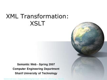 Semantic web course – Computer Engineering Department – Sharif Univ. of Technology – Fall 2005 1 XML Transformation: XSLT Semantic Web - Spring 2007 Computer.
