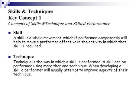 Skills & Techniques Key Concept 1 Concepts of Skills &Technique and Skilled Performance A skill is a whole movement, which if performed competently will.