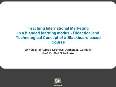 Teaching International Marketing in a blended learning modus - Didactical and Technological Concept of a Blackboard based Course University of Applied.