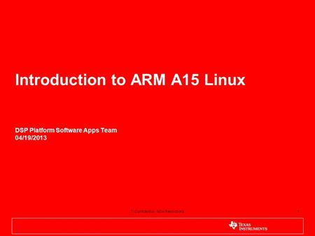 1 Introduction to ARM A15 Linux DSP Platform Software Apps Team 04/19/2013 1TI Confidential - NDA Restrictions.