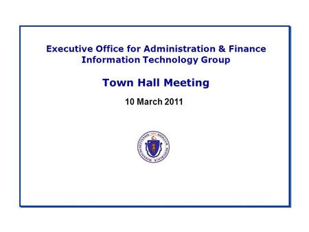 Executive Office for Administration & Finance Information Technology Group Town Hall Meeting 10 March 2011.