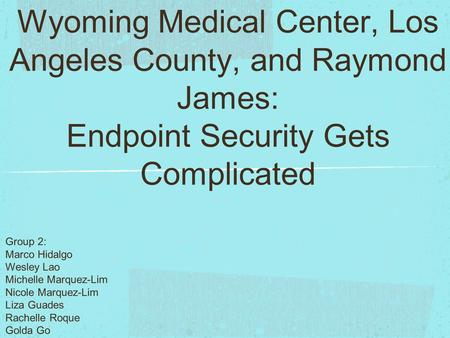 Wyoming Medical Center, Los Angeles County, and Raymond James: Endpoint Security Gets Complicated Group 2: Marco Hidalgo Wesley Lao Michelle Marquez-Lim.