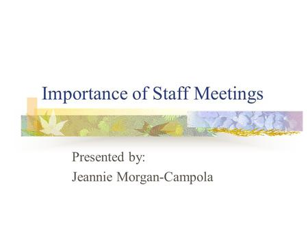 Importance of Staff Meetings Presented by: Jeannie Morgan-Campola.