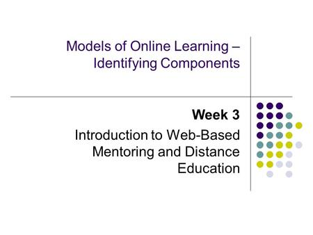 Models of Online Learning – Identifying Components Week 3 Introduction to Web-Based Mentoring and Distance Education.