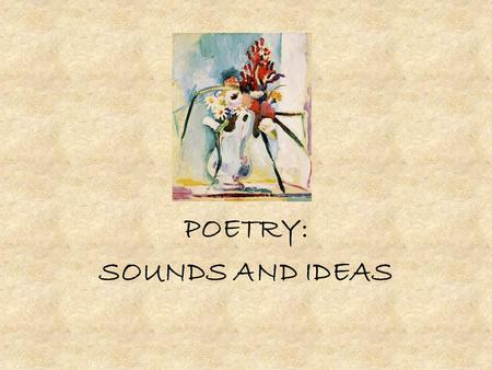 POETRY: SOUNDS AND IDEAS. The Sound of Poetry: RHYME RHYME: the repetition of sounds. When you read a poem, you can use letters to keep track of each.