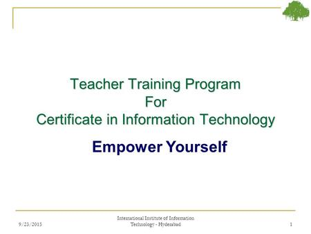 Teacher Training Program For Certificate in Information Technology Empower Yourself 9/23/20151 International Institute of Information Technology - Hyderabad.