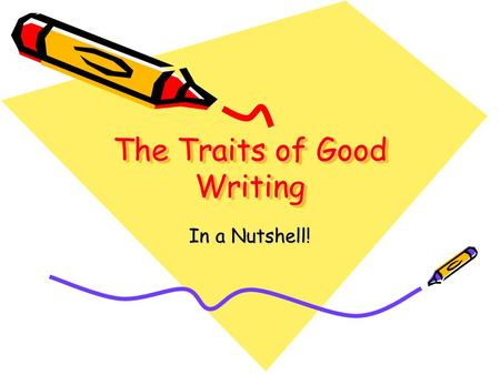 The Traits of Good Writing In a Nutshell!. Why Teach Writing? Contributes to intelligence Develops initiative Develops courage Encourages reading skills.