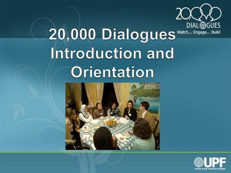 What is 20,000 Dialogues? Who is UPF? 20,000 Dialogues: A Grassroots Film and Interfaith dialogue approach to building understanding. Unity Productions.