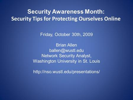 Security Awareness Month: Security Tips for Protecting Ourselves Online Friday, October 30th, 2009 Brian Allen Network Security Analyst,