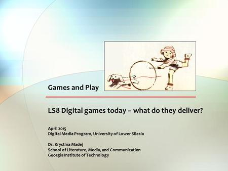 LS8 Digital games today – what do they deliver? April 2015 Digital Media Program, University of Lower Silesia Dr. Krystina Madej School of Literature,