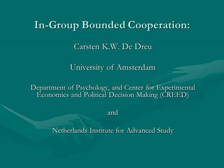 In-Group Bounded Cooperation: Carsten K.W. De Dreu University of Amsterdam Department of Psychology, and Center for Experimental Economics and Political.