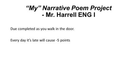 """My"" Narrative Poem Project - Mr. Harrell ENG I Due completed as you walk in the door. Every day it's late will cause -5 points."