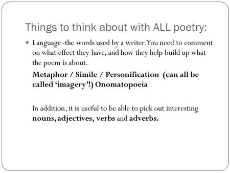 Things to think about with ALL poetry: Language -the words used by a writer. You need to comment on what effect they have, and how they help build up what.