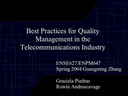 Best Practices for Quality Management in the Telecommunications Industry ENSE627/ENPM647 Spring 2004 Guangming Zhang Graciela Piedras Rowin Andruscavage.