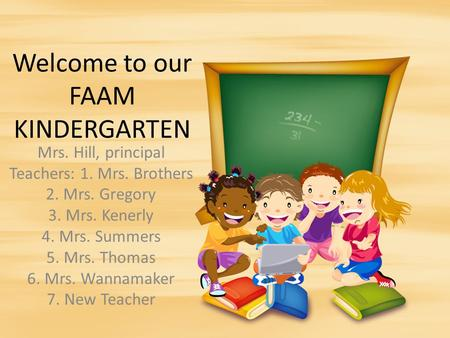 Welcome to our FAAM KINDERGARTEN Mrs. Hill, principal Teachers: 1. Mrs. Brothers 2. Mrs. Gregory 3. Mrs. Kenerly 4. Mrs. Summers 5. Mrs. Thomas 6. Mrs.