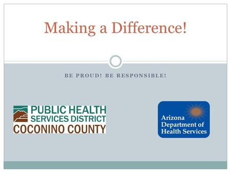 BE PROUD! BE RESPONSIBLE! Making a Difference!. About Us Coconino County Public Health Services District Tracey Penny, BS Public Health Educator Emily.
