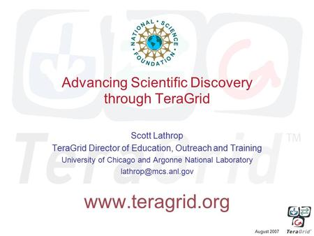 August 2007 Advancing Scientific Discovery through TeraGrid Scott Lathrop TeraGrid Director of Education, Outreach and Training University of Chicago and.