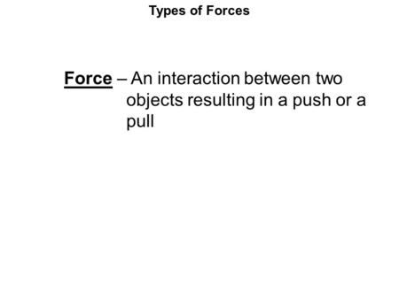 Types of Forces Force – An interaction between two objects resulting in a push or a pull.