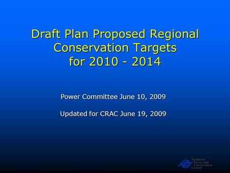 Northwest Power and Conservation Council Draft Plan Proposed Regional Conservation Targets for 2010 - 2014 Power Committee June 10, 2009 Updated for CRAC.