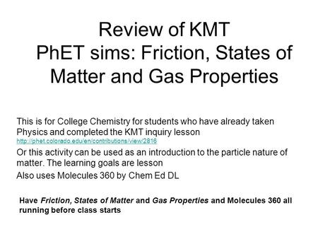 Review of KMT PhET sims: Friction, States of Matter and Gas Properties This is for College Chemistry for students who have already taken Physics and completed.