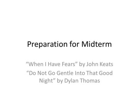 "Preparation for Midterm ""When I Have Fears"" by John Keats ""Do Not Go Gentle Into That Good Night"" by Dylan Thomas."