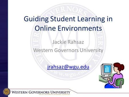 Guiding Student Learning in Online Environments Jackie Rahsaz Western Governors University
