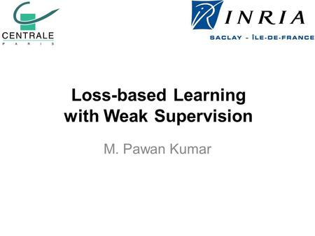 Loss-based Learning with Weak Supervision M. Pawan Kumar.