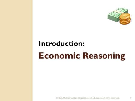 ©2008. Oklahoma State Department of Education. All rights reserved.1 Economic Reasoning Introduction: