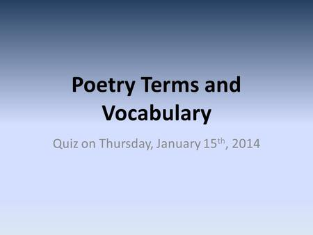 Poetry Terms and Vocabulary Quiz on Thursday, January 15 th, 2014.