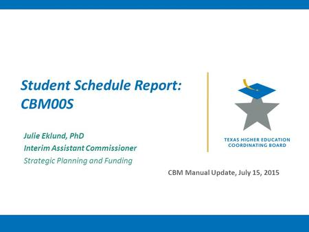 Student Schedule Report: CBM00S Julie Eklund, PhD Interim Assistant Commissioner Strategic Planning and Funding CBM Manual Update, July 15, 2015.