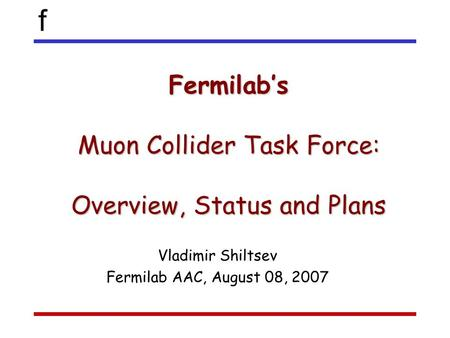 F Fermilab's Muon Collider Task Force: Overview, Status and Plans Vladimir Shiltsev Fermilab AAC, August 08, 2007.