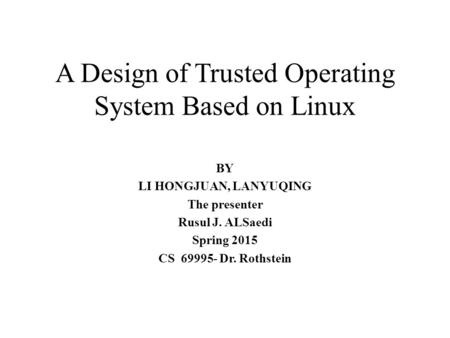 A Design of Trusted Operating System Based on Linux BY LI HONGJUAN, LANYUQING The presenter Rusul J. ALSaedi Spring 2015 CS 69995- Dr. Rothstein.