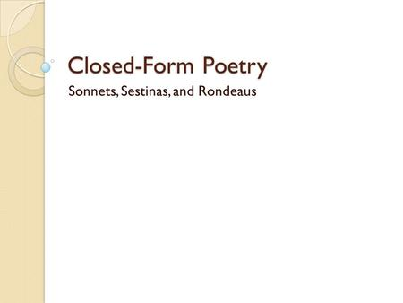 Closed-Form Poetry Sonnets, Sestinas, and Rondeaus.