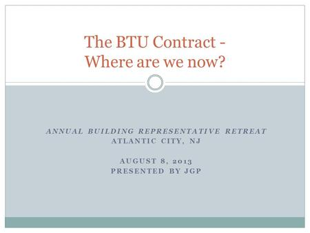 ANNUAL BUILDING REPRESENTATIVE RETREAT ATLANTIC CITY, NJ AUGUST 8, 2013 PRESENTED BY JGP The BTU Contract - Where are we now?
