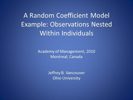 A Random Coefficient Model Example: Observations Nested Within Individuals Academy of Management, 2010 Montreal, Canada Jeffrey B. Vancouver Ohio University.