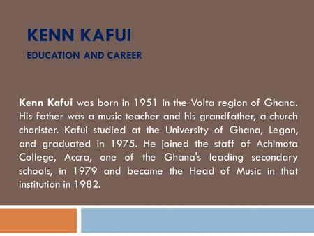 KENN KAFUI EDUCATION AND CAREER Kenn Kafui was born in 1951 in the Volta region of Ghana. His father was a music teacher and his grandfather, a church.