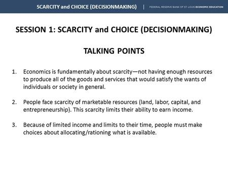 SESSION 1: SCARCITY and CHOICE (DECISIONMAKING) TALKING POINTS SCARCITY and CHOICE (DECISIONMAKING) 1.Economics is fundamentally about scarcity—not having.