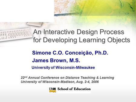 An Interactive Design Process for Developing Learning Objects Simone C.O. Conceição, Ph.D. James Brown, M.S. University of Wisconsin-Milwaukee 22 nd Annual.