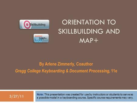 3/27/11 ORIENTATION TO SKILLBUILDING AND MAP+ By Arlene Zimmerly, Coauthor Gregg College Keyboarding & Document Processing, 11e Note: This presentation.