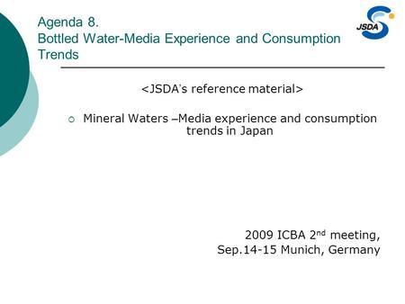Agenda 8. Bottled Water-Media Experience and Consumption Trends  Mineral Waters – Media experience and consumption trends in Japan 2009 ICBA 2 nd meeting,