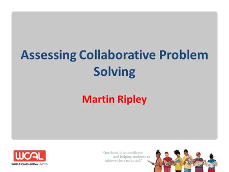 Assessing Collaborative Problem Solving Martin Ripley.