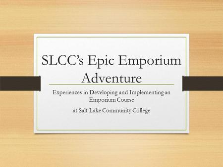 SLCC's Epic Emporium Adventure Experiences in Developing and Implementing an Emporium Course at Salt Lake Community College.