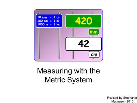 Measuring with the Metric System Revised by Stephanie Magnuson 2010.