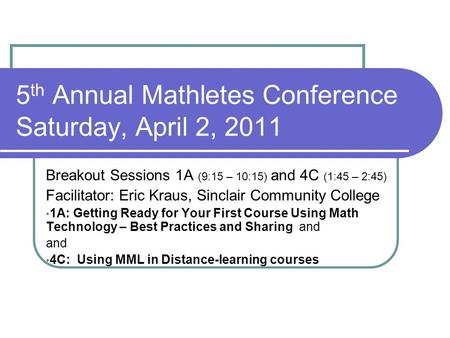 5 th Annual Mathletes Conference Saturday, April 2, 2011 Breakout Sessions 1A (9:15 – 10:15) and 4C (1:45 – 2:45) Facilitator: Eric Kraus, Sinclair Community.