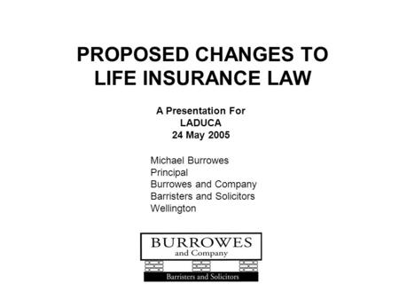 PROPOSED CHANGES TO LIFE INSURANCE LAW A Presentation For LADUCA 24 May 2005 Michael Burrowes Principal Burrowes and Company Barristers and Solicitors.