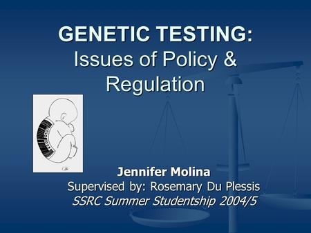 GENETIC TESTING: Issues of Policy & Regulation Jennifer Molina Supervised by: Rosemary Du Plessis SSRC Summer Studentship 2004/5.